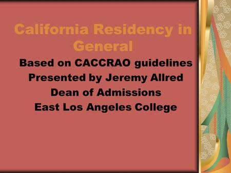 California Residency in General Based on CACCRAO guidelines Presented by Jeremy Allred Dean of Admissions East Los Angeles College.