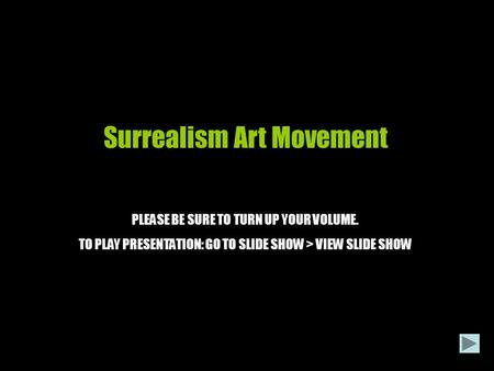 Surrealism Art Movement PLEASE BE SURE TO TURN UP YOUR VOLUME. TO PLAY PRESENTATION: GO TO SLIDE SHOW > VIEW SLIDE SHOW.