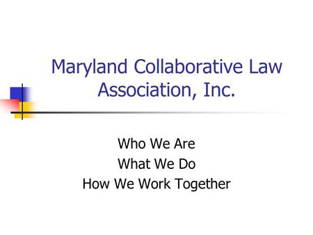 Maryland Collaborative Law Association, Inc. Who We Are What We Do How We Work Together.