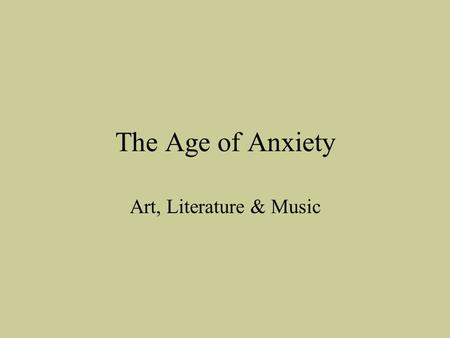The Age of Anxiety Art, Literature & Music. Assignment #1 – Age of Anxiety Intro through Art 1.How do you predict art and culture might change as a result.