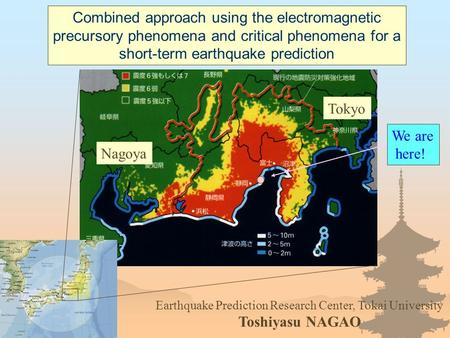 We are here! Tokyo Nagoya Earthquake Prediction Research Center, Tokai University Toshiyasu NAGAO Combined approach using the electromagnetic precursory.
