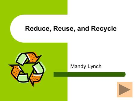Reduce, Reuse, and Recycle Mandy Lynch What is Waste? Waste is anything released into the environment that could have a negative impact on that environment.