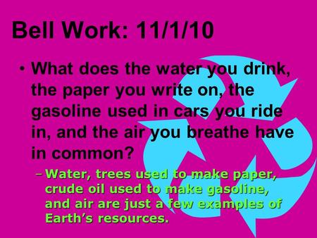 Bell Work: 11/1/10 What does the water you drink, the paper you write on, the gasoline used in cars you ride in, and the air you breathe have in common?