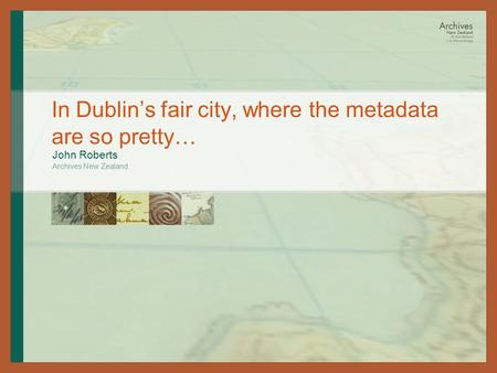 In Dublin's fair city, where the metadata are so pretty… John Roberts Archives New Zealand.