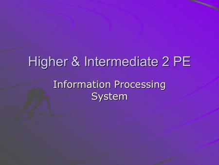 Higher & Intermediate 2 PE Information Processing System.