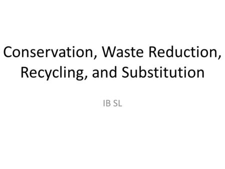 Conservation, Waste Reduction, Recycling, and Substitution IB SL.