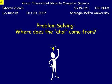 "Problem Solving: Where does the ""aha!"" come from? Great Theoretical Ideas In Computer Science Steven RudichCS 15-251 Fall 2005 Lecture 15Oct 20, 2005Carnegie."