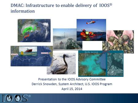 DMAC: Infrastructure to enable delivery of IOOS ® information Presentation to the IOOS Advisory Committee Derrick Snowden, System Architect, U.S. IOOS.