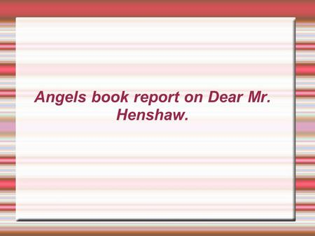 Angels book report on Dear Mr. Henshaw. In his letters to his favorite author, ten-year-old Leigh reveals his problems in coping with his parents' divorce,