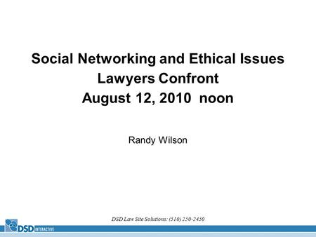 DSD Law Site Solutions: (510) 250-2450 Social Networking and Ethical Issues Lawyers Confront August 12, 2010 noon Randy Wilson.