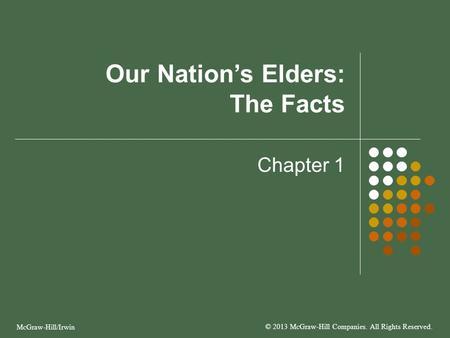 Our Nation's Elders: The Facts Chapter 1 McGraw-Hill/Irwin © 2013 McGraw-Hill Companies. All Rights Reserved.