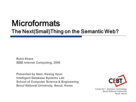 Microformats The Next(Small)Thing on the Semantic Web? Center for E-Business Technology Seoul National University Seoul, Korea Rohit Khare IEEE Internet.