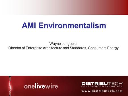 # 1 AMI Environmentalism Wayne Longcore, Director of Enterprise Architecture and Standards, Consumers Energy.