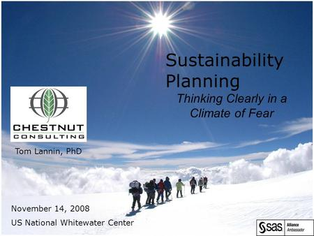 Sustainability Planning Thinking Clearly in a Climate of Fear November 14, 2008 US National Whitewater Center Tom Lannin, PhD.
