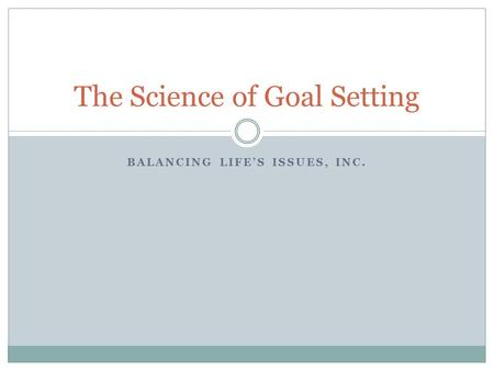 BALANCING LIFE'S ISSUES, INC. The Science of Goal Setting.