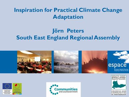 Inspiration for Practical Climate Change Adaptation Jörn Peters South East England Regional Assembly.