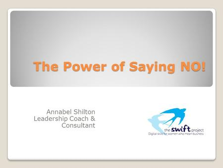 The Power of Saying NO! Annabel Shilton Leadership Coach & Consultant.