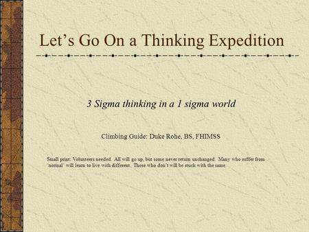 Let's Go On a Thinking Expedition 3 Sigma thinking in a 1 sigma world Climbing Guide: Duke Rohe, BS, FHIMSS Small print: Volunteers needed. All will go.