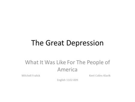The Great Depression What It Was Like For The People of America Mitchell Fralick Kent Colins Klavik English 1102-009.