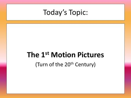 Today's Topic: The 1 st Motion Pictures (Turn of the 20 th Century)