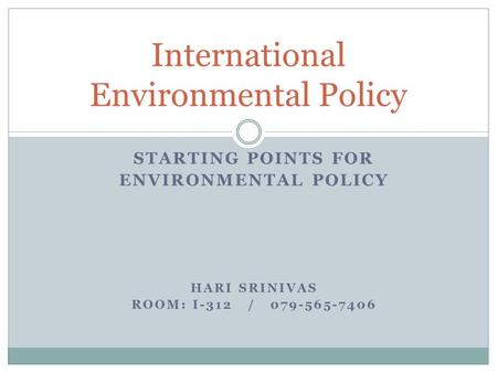 STARTING POINTS FOR ENVIRONMENTAL POLICY HARI SRINIVAS ROOM: I-312 / 079-565-7406 International Environmental Policy.