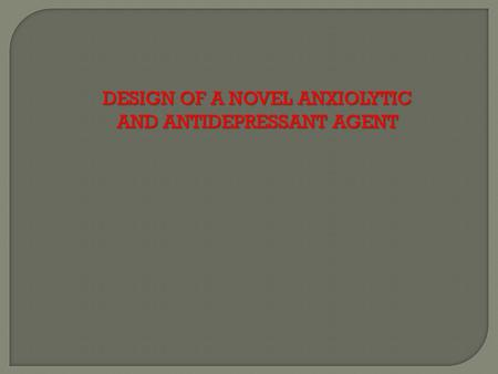 DESIGN OF A NOVEL ANXIOLYTIC AND ANTIDEPRESSANT AGENT.