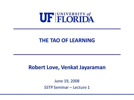THE TAO OF LEARNING Robert Love, Venkat Jayaraman June 19, 2008 SSTP Seminar – Lecture 1.