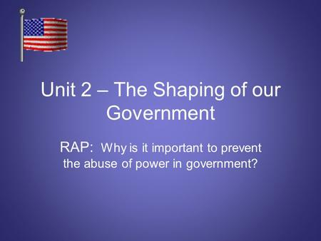 Unit 2 – The Shaping of our Government RAP: Why is it important to prevent the abuse of power in government?