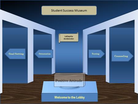 Museum Entrance Welcome to the Lobby Goal Setting Orientation Counseling Testing Student Success Museum LaDaysha Armbrester LaDaysha Armbrester Positive.