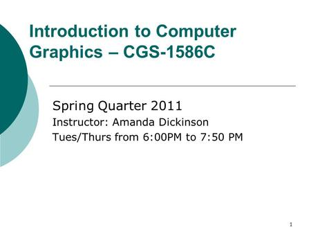 1 Introduction to Computer Graphics – CGS-1586C Spring Quarter 2011 Instructor: Amanda Dickinson Tues/Thurs from 6:00PM to 7:50 PM.