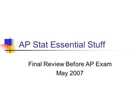 AP Stat Essential Stuff Final Review Before AP Exam May 2007.