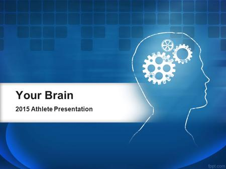 Your Brain 2015 Athlete Presentation. Making the Most of It.