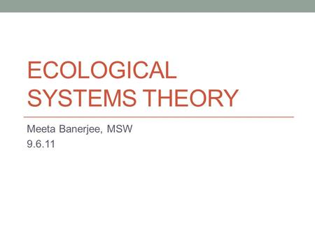 ECOLOGICAL SYSTEMS THEORY Meeta Banerjee, MSW 9.6.11.