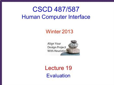 CSCD 487/587 Human Computer Interface Winter 2013 Lecture 19 Evaluation.