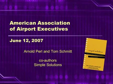 American Association of Airport Executives June 12, 2007 Arnold Perl and Tom Schmitt co-authors Simple Solutions.