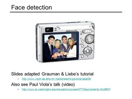Face detection Slides adapted Grauman & Liebe's tutorial  Also see Paul Viola's talk (video)