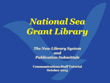 National Sea Grant Library The New Library System and Publication Submittals Communications Staff Tutorial October 2014 National Sea Grant Library The.