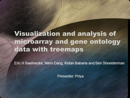Visualization and analysis of microarray and gene ontology data with treemaps Eric H Baehrecke, Niem Dang, Ketan Babaria and Ben Shneiderman Presenter: