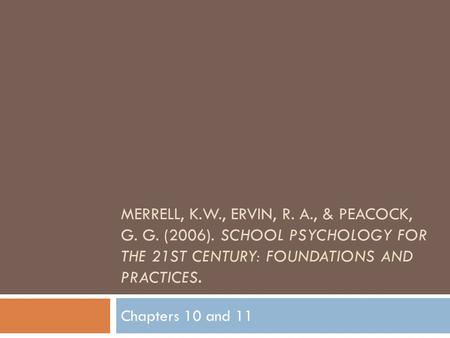 MERRELL, K.W., ERVIN, R. A., & PEACOCK, G. G. (2006). SCHOOL PSYCHOLOGY FOR THE 21ST CENTURY: FOUNDATIONS AND PRACTICES. Chapters 10 and 11.