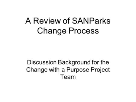 A Review of SANParks Change Process Discussion Background for the Change with a Purpose Project Team.