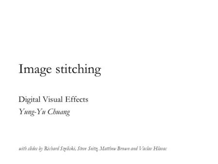 Image stitching Digital Visual Effects Yung-Yu Chuang with slides by Richard Szeliski, Steve Seitz, Matthew Brown and Vaclav Hlavac.