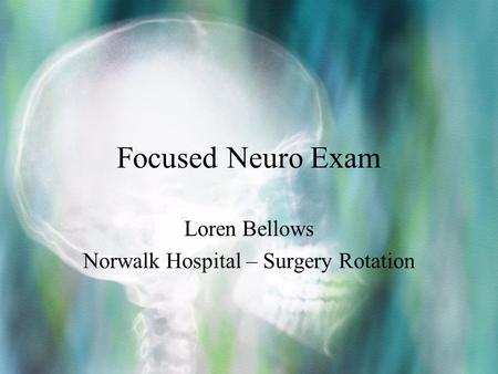 Focused Neuro Exam Loren Bellows Norwalk Hospital – Surgery Rotation.