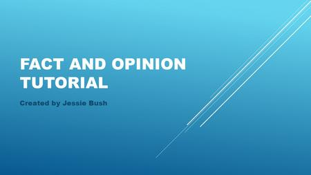 FACT AND OPINION TUTORIAL Created by Jessie Bush.