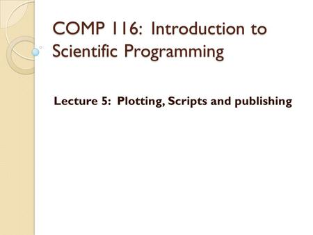 COMP 116: Introduction to Scientific Programming Lecture 5: Plotting, Scripts and publishing.