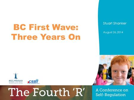 PRESENTERS NAME August 26, 2014 Title of Presentation Optional sub-title Stuart Shanker August 26, 2014 BC First Wave: Three Years On.