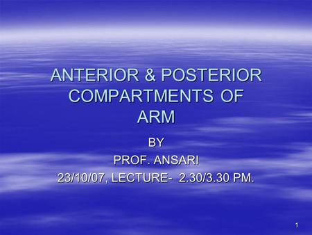 1 ANTERIOR & POSTERIOR COMPARTMENTS OF ARM BY PROF. ANSARI 23/10/07, LECTURE- 2.30/3.30 PM.