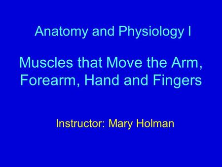 Anatomy and Physiology I Muscles that Move the Arm, Forearm, Hand and Fingers Instructor: Mary Holman.