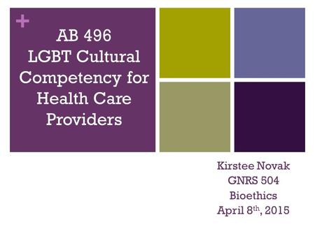 + AB 496 LGBT Cultural Competency for Health Care Providers Kirstee Novak GNRS 504 Bioethics April 8 th, 2015.