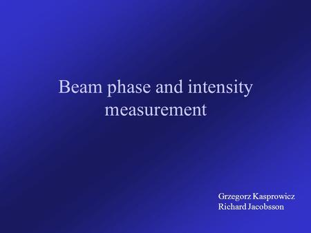 Beam phase and intensity measurement Grzegorz Kasprowicz Richard Jacobsson.