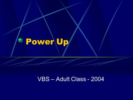 "Power Up VBS – Adult Class - 2004. Introduction We will not study the lessons the children are learning today I want to focus on the theme – ""POWER UP"""
